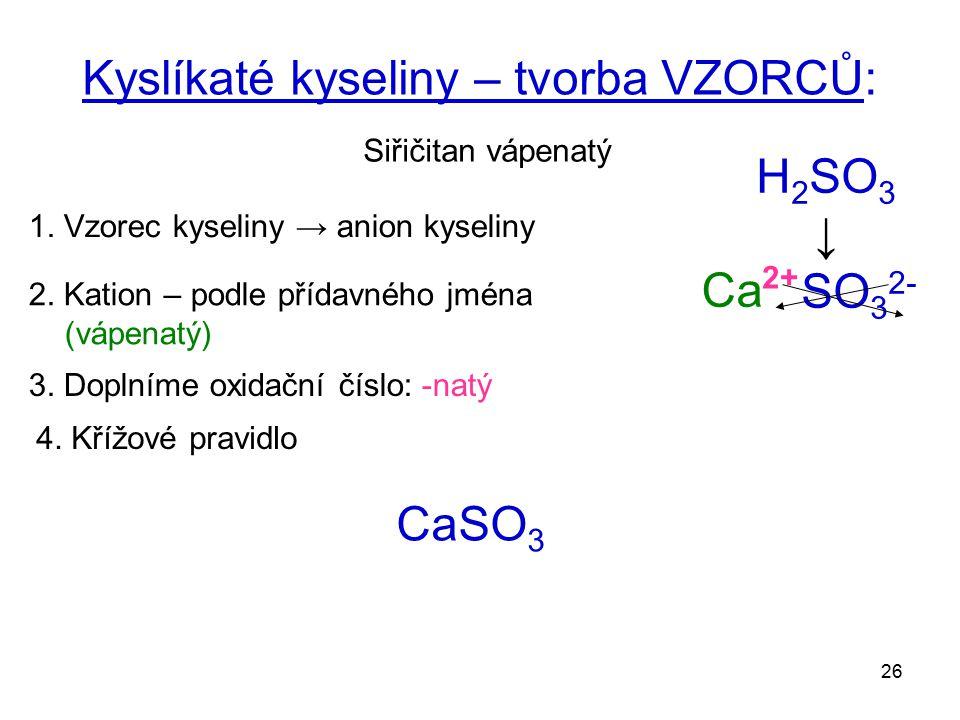 26 Kyslíkaté kyseliny – tvorba VZORCŮ: Siřičitan vápenatý 1. Vzorec kyseliny → anion kyseliny H 2 SO 3 ↓ SO 3 2- 2. Kation – podle přídavného jména (v