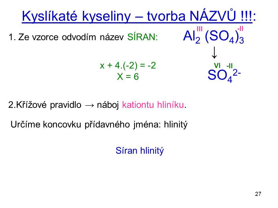 27 Kyslíkaté kyseliny – tvorba NÁZVŮ !!!: 1. Ze vzorce odvodím název SÍRAN: Al 2 (SO 4 ) 3 x + 4.(-2) = -2 X = 6 -II VI 2.Křížové pravidlo → náboj kat