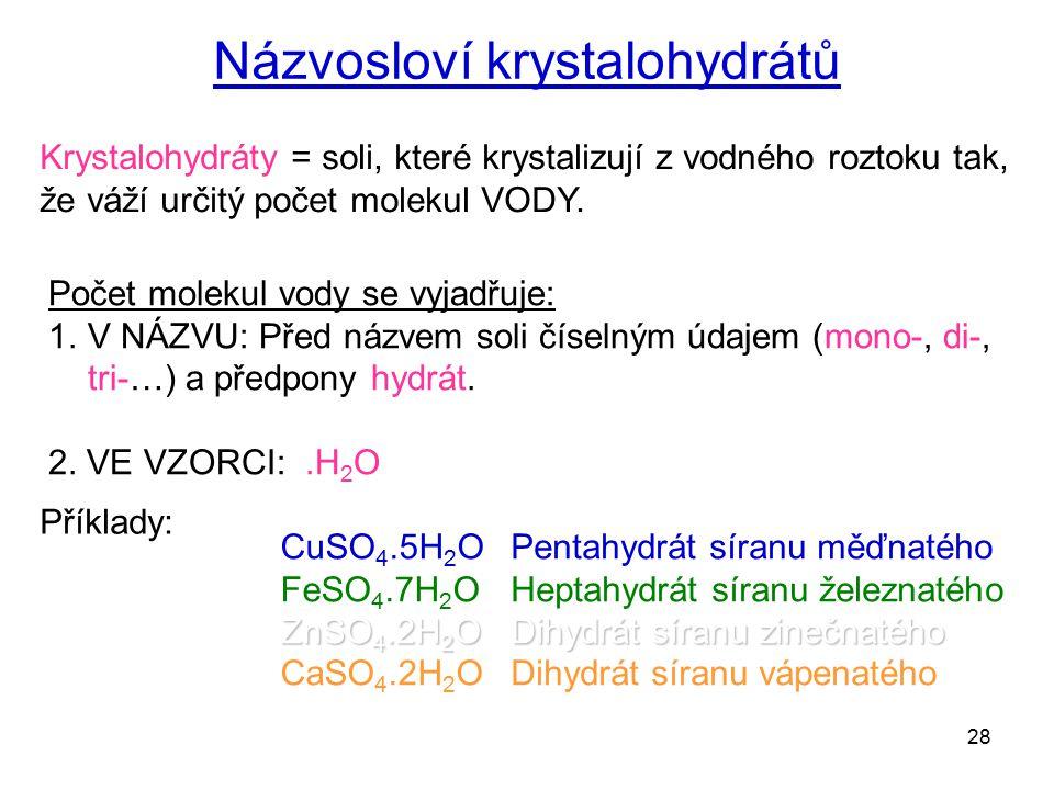 28 Názvosloví krystalohydrátů Krystalohydráty = soli, které krystalizují z vodného roztoku tak, že váží určitý počet molekul VODY. Počet molekul vody