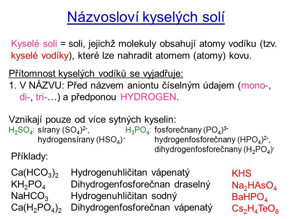 Názvosloví kyselých solí Kyselé soli = soli, jejichž molekuly obsahují atomy vodíku (tzv. kyselé vodíky), které lze nahradit atomem (atomy) kovu. Přít