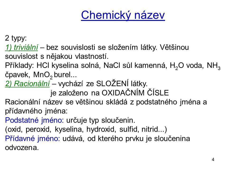4 Chemický název 2 typy: 1) triviální – bez souvislosti se složením látky. Většinou souvislost s nějakou vlastností. Příklady: HCl kyselina solná, NaC