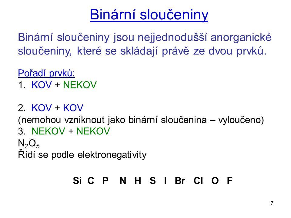 7 Binární sloučeniny jsou nejjednodušší anorganické sloučeniny, které se skládají právě ze dvou prvků. Pořadí prvků: 1. KOV + NEKOV 2. KOV + KOV (nemo