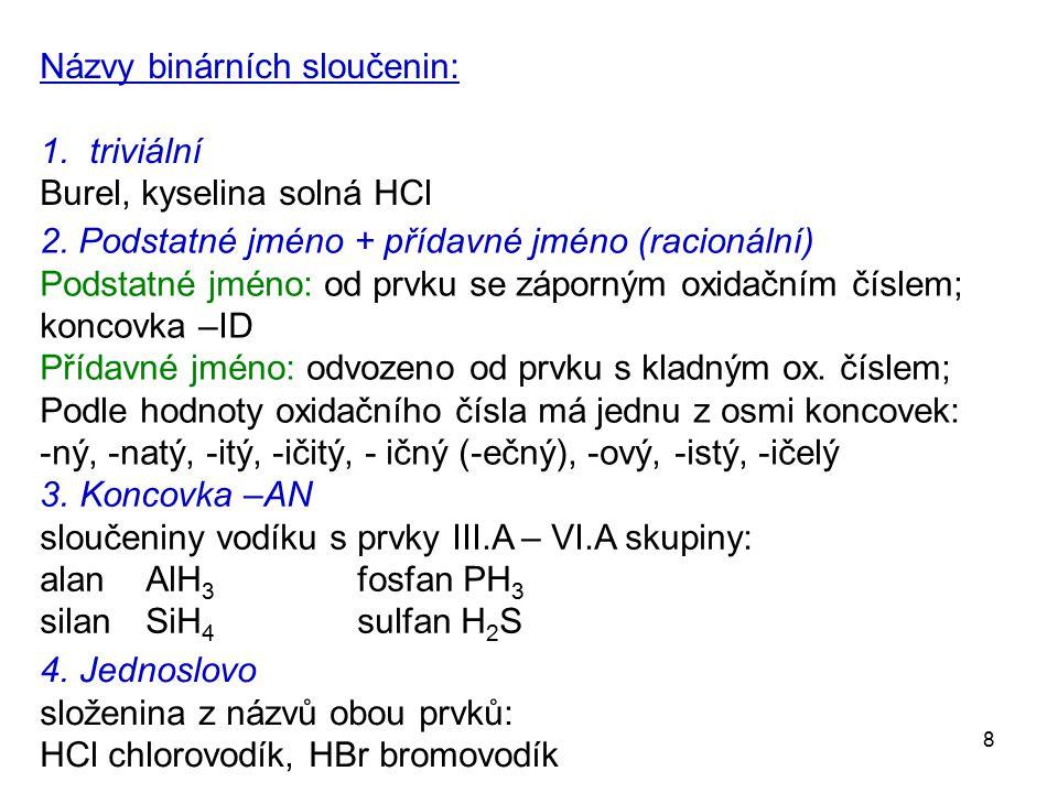 8 Názvy binárních sloučenin: 1. triviální Burel, kyselina solná HCl 2. Podstatné jméno + přídavné jméno (racionální) Podstatné jméno: od prvku se zápo