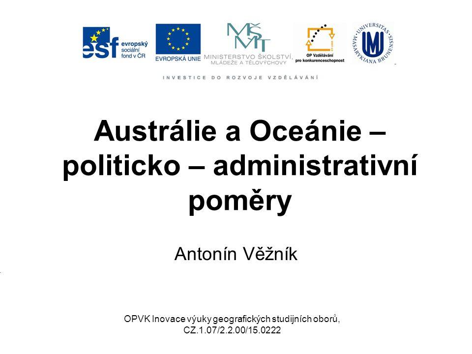Austrálie a Oceánie – politicko – administrativní poměry Antonín Věžník OPVK Inovace výuky geografických studijních oborů, CZ.1.07/2.2.00/15.0222