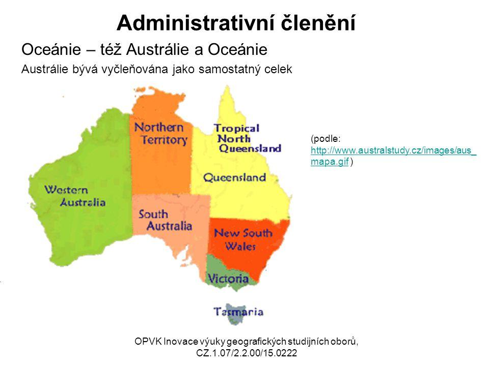Administrativní členění Oceánie – též Austrálie a Oceánie Austrálie bývá vyčleňována jako samostatný celek OPVK Inovace výuky geografických studijních