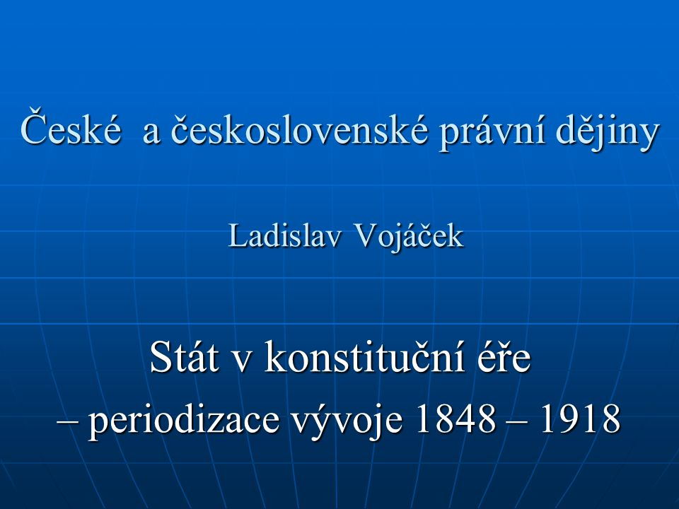 České a československé právní dějiny Ladislav Vojáček Stát v konstituční éře – periodizace vývoje 1848 – 1918