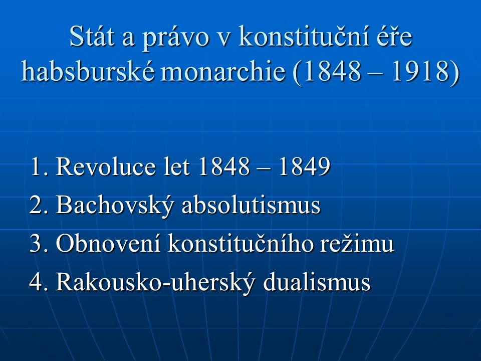 Stát a právo v konstituční éře habsburské monarchie (1848 – 1918) 1. Revoluce let 1848 – 1849 2. Bachovský absolutismus 3. Obnovení konstitučního reži