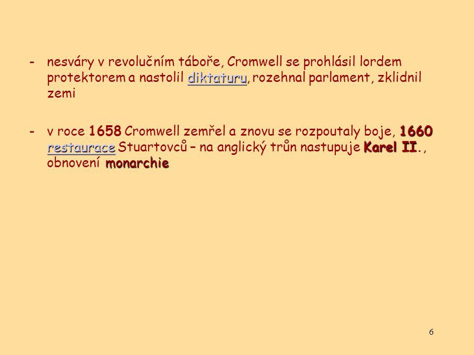 6 diktaturu diktaturu -nesváry v revolučním táboře, Cromwell se prohlásil lordem protektorem a nastolil diktaturu, rozehnal parlament, zklidnil zemidiktaturu 1660 restauraceKarel II monarchie -v roce 1658 Cromwell zemřel a znovu se rozpoutaly boje, 1660 restaurace Stuartovců – na anglický trůn nastupuje Karel II., obnovení monarchie restaurace