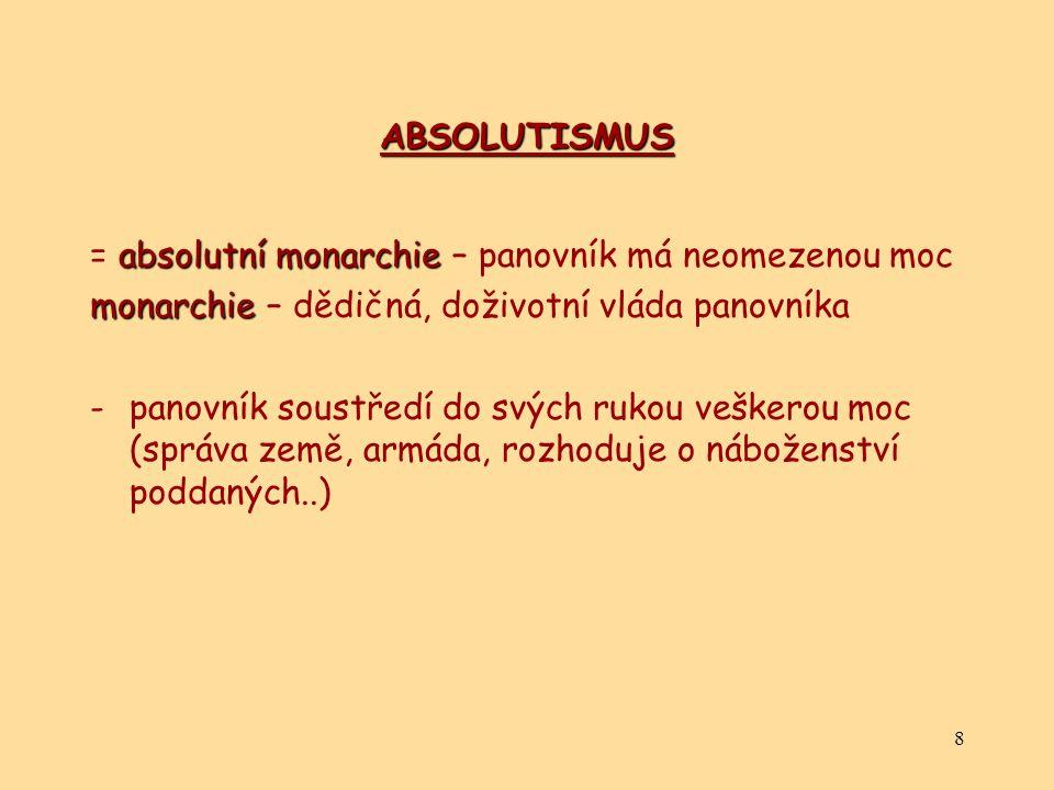 8 ABSOLUTISMUS absolutní monarchie = absolutní monarchie – panovník má neomezenou moc monarchie monarchie – dědičná, doživotní vláda panovníka -panovník soustředí do svých rukou veškerou moc (správa země, armáda, rozhoduje o náboženství poddaných..)