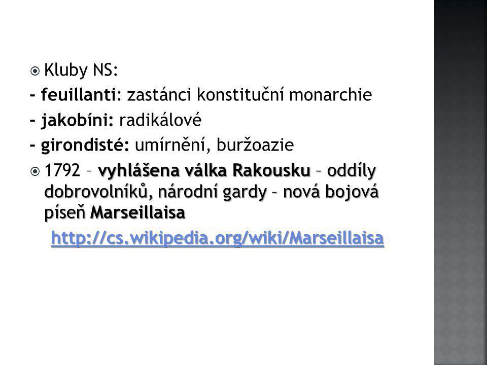  Kluby NS: - feuillanti: zastánci konstituční monarchie - jakobíni: radikálové - girondisté: umírnění, buržoazie vyhlášena válka Rakousku – oddíly dobrovolníků, národní gardy – nová bojová píseň Marseillaisa  1792 – vyhlášena válka Rakousku – oddíly dobrovolníků, národní gardy – nová bojová píseň Marseillaisa http://cs.wikipedia.org/wiki/Marseillaisa http://cs.wikipedia.org/wiki/Marseillaisahttp://cs.wikipedia.org/wiki/Marseillaisa