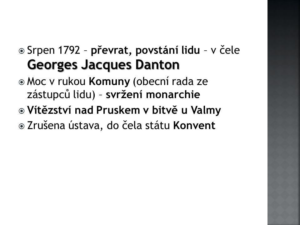 Georges Jacques Danton  Srpen 1792 – převrat, povstání lidu – v čele Georges Jacques Danton  Moc v rukou Komuny (obecní rada ze zástupců lidu) – svržení monarchie  Vítězství nad Pruskem v bitvě u Valmy  Zrušena ústava, do čela státu Konvent