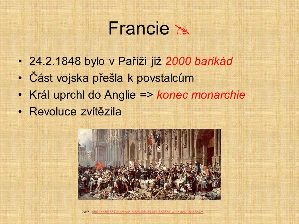Francie  24.2.1848 bylo v Paříži již 2000 barikád Část vojska přešla k povstalcům Král uprchl do Anglie => konec monarchie Revoluce zvítězila Zdroj: