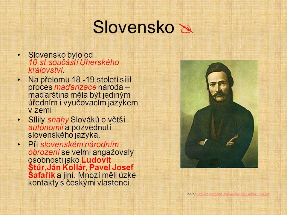 Slovensko  Slovensko bylo od 10.st.součástí Uherského království. Na přelomu 18.-19.století sílil proces maďarizace národa – maďarština měla být jedi