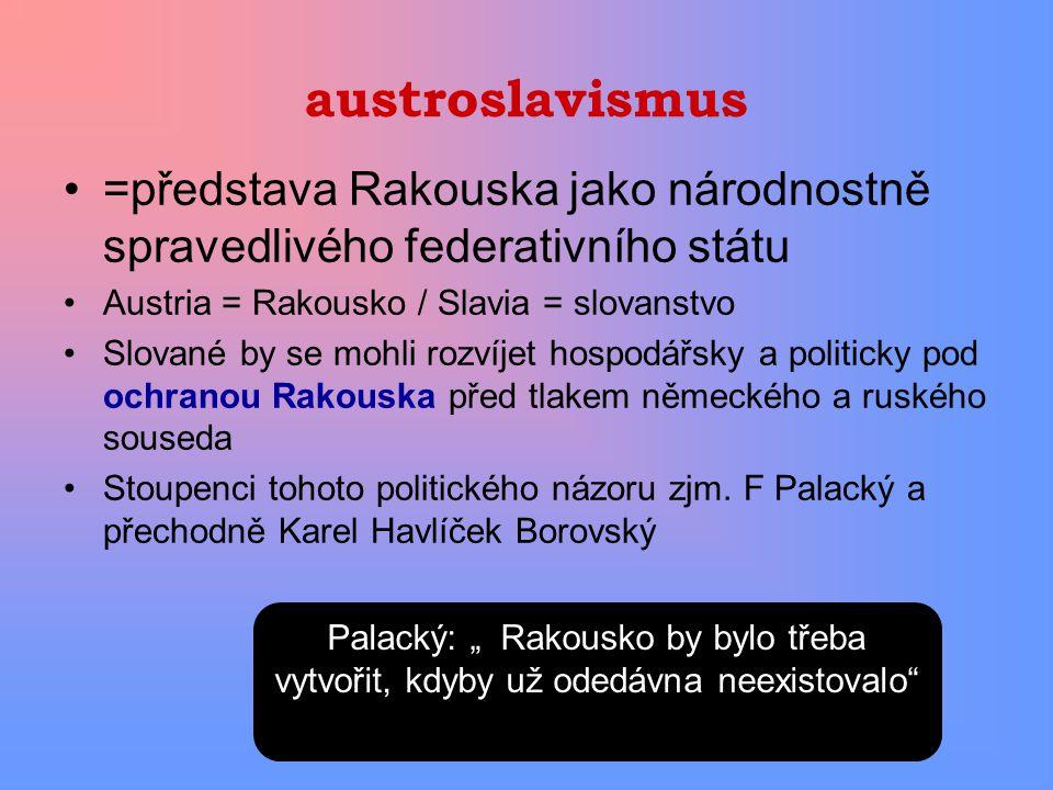 austroslavismus =představa Rakouska jako národnostně spravedlivého federativního státu Austria = Rakousko / Slavia = slovanstvo Slované by se mohli ro