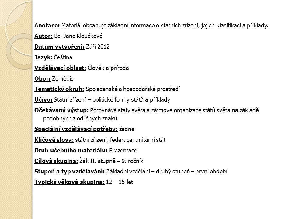 Anotace: Materiál obsahuje základní informace o státních zřízení, jejich klasifikaci a příklady. Autor: Bc. Jana Kloučková Datum vytvoření: Září 2012