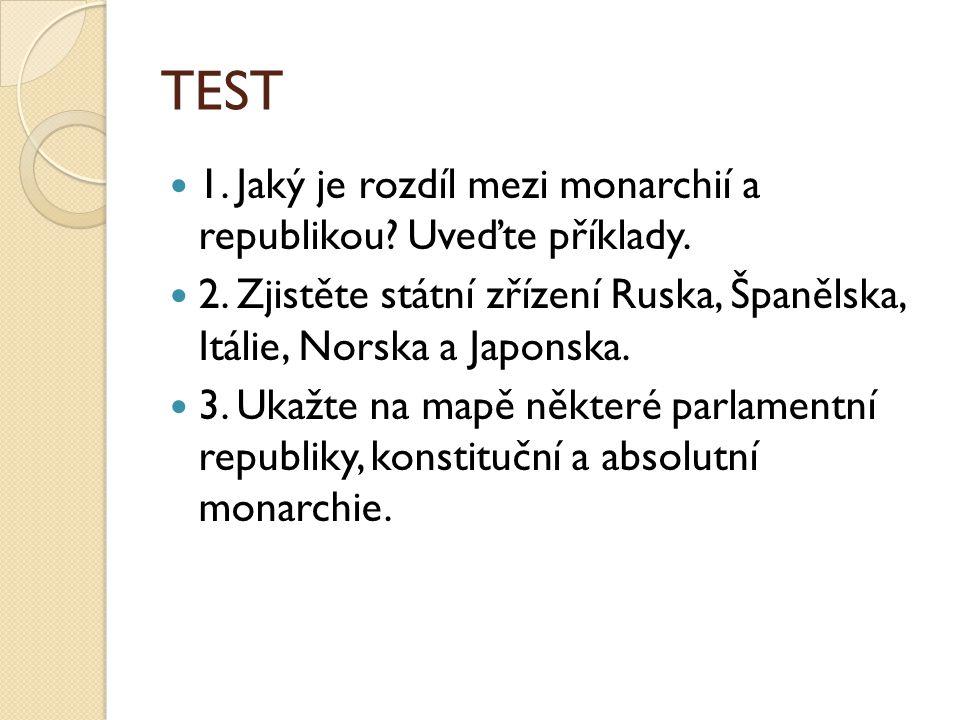 TEST 1. Jaký je rozdíl mezi monarchií a republikou? Uveďte příklady. 2. Zjistěte státní zřízení Ruska, Španělska, Itálie, Norska a Japonska. 3. Ukažte
