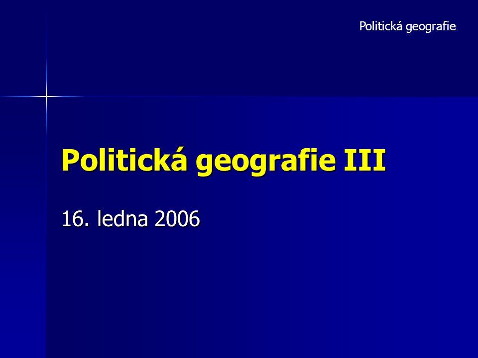 Politická geografie III 16. ledna 2006 Politická geografie