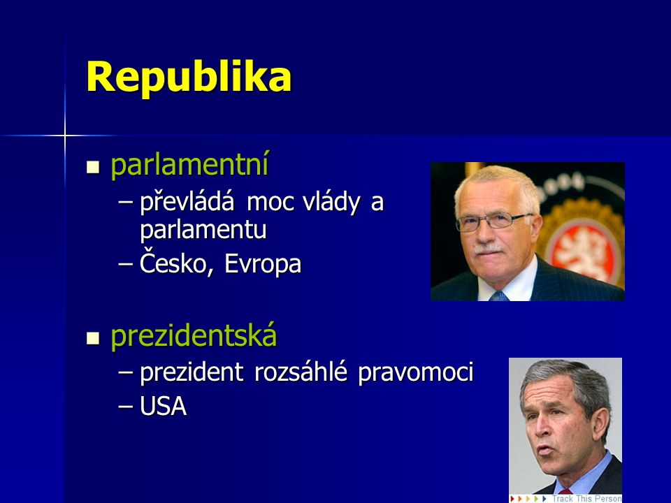 Republika parlamentní parlamentní –převládá moc vlády a parlamentu –Česko, Evropa prezidentská prezidentská –prezident rozsáhlé pravomoci –USA