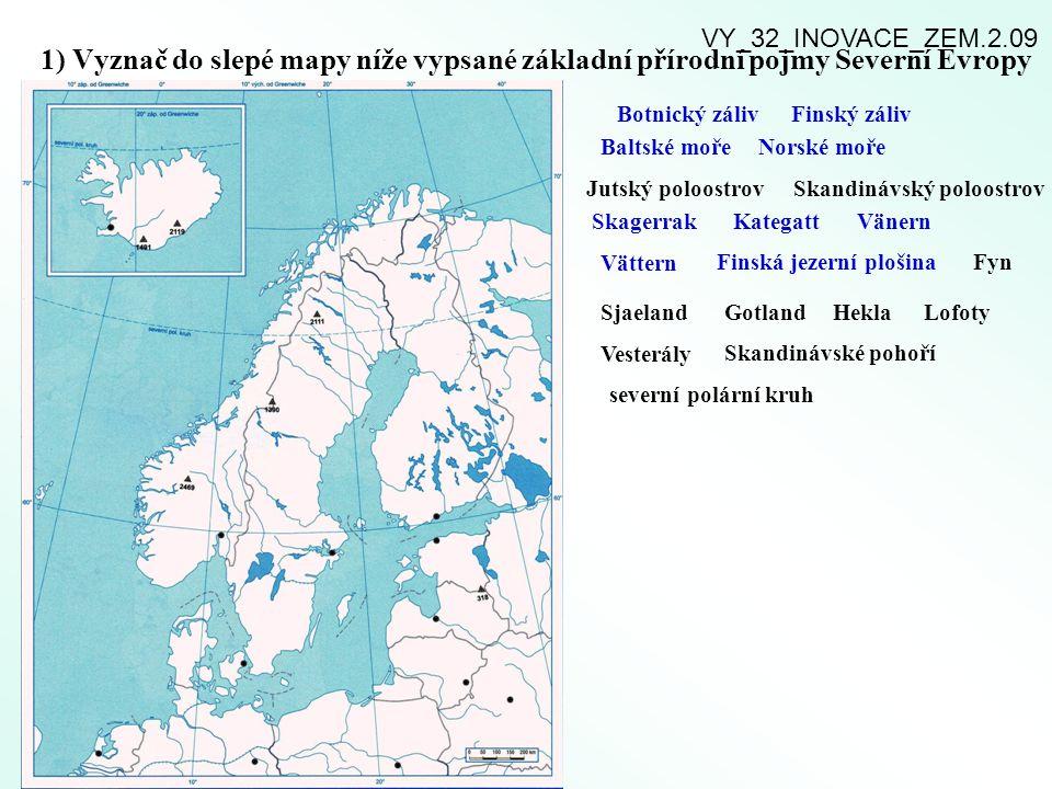 1) Vyznač do slepé mapy níže vypsané základní přírodní pojmy Severní Evropy Botnický zálivFinský záliv Baltské mořeNorské moře Jutský poloostrovSkandinávský poloostrov SkagerrakKategattVänern Vättern Finská jezerní plošinaFyn SjaelandGotland HeklaLofoty Vesterály Skandinávské pohoří severní polární kruh VY_32_INOVACE_ZEM.2.09