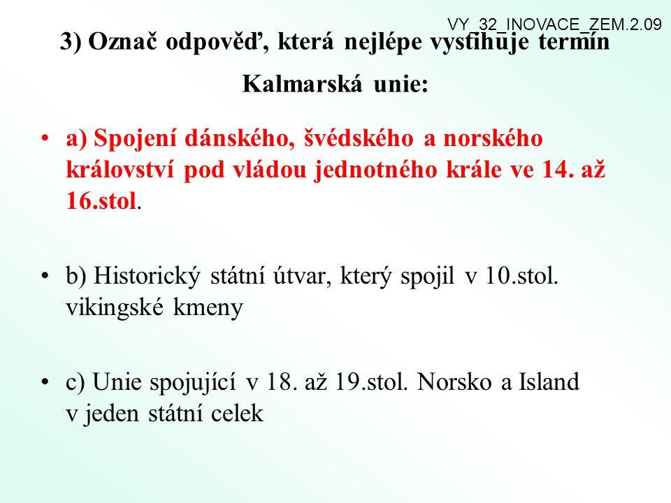 3) Označ odpověď, která nejlépe vystihuje termín Kalmarská unie: a) Spojení dánského, švédského a norského království pod vládou jednotného krále ve 1