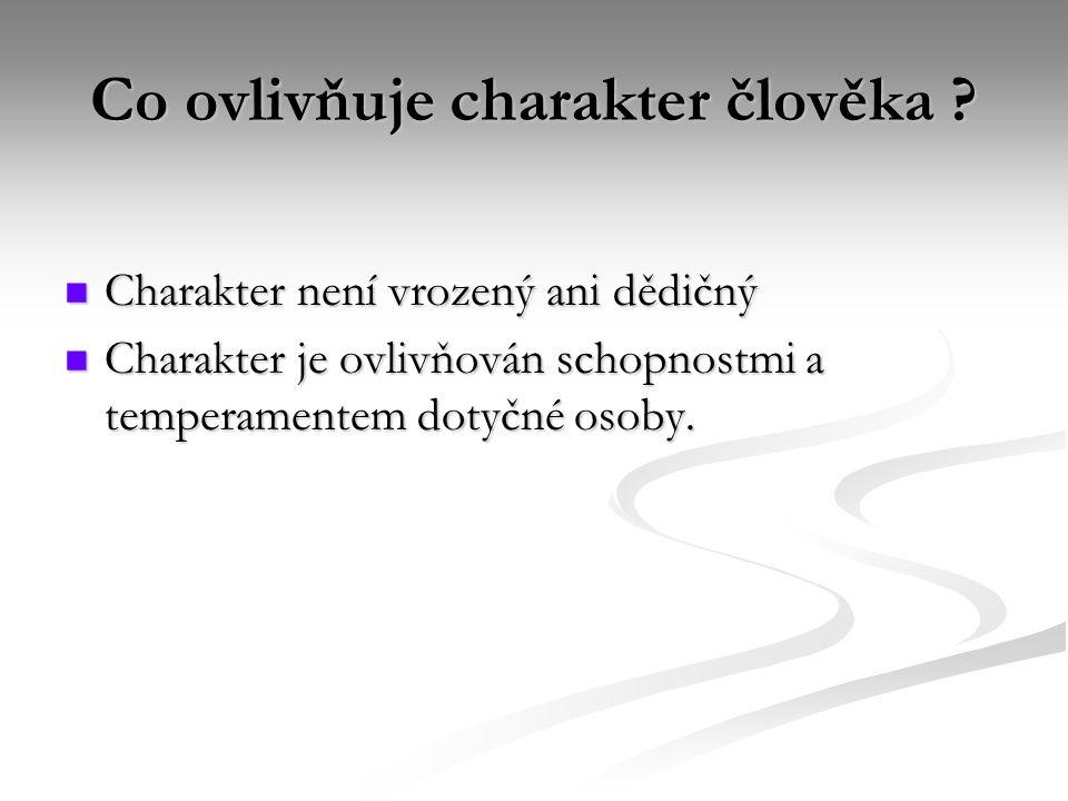 Co ovlivňuje charakter člověka ? Charakter není vrozený ani dědičný Charakter není vrozený ani dědičný Charakter je ovlivňován schopnostmi a temperame