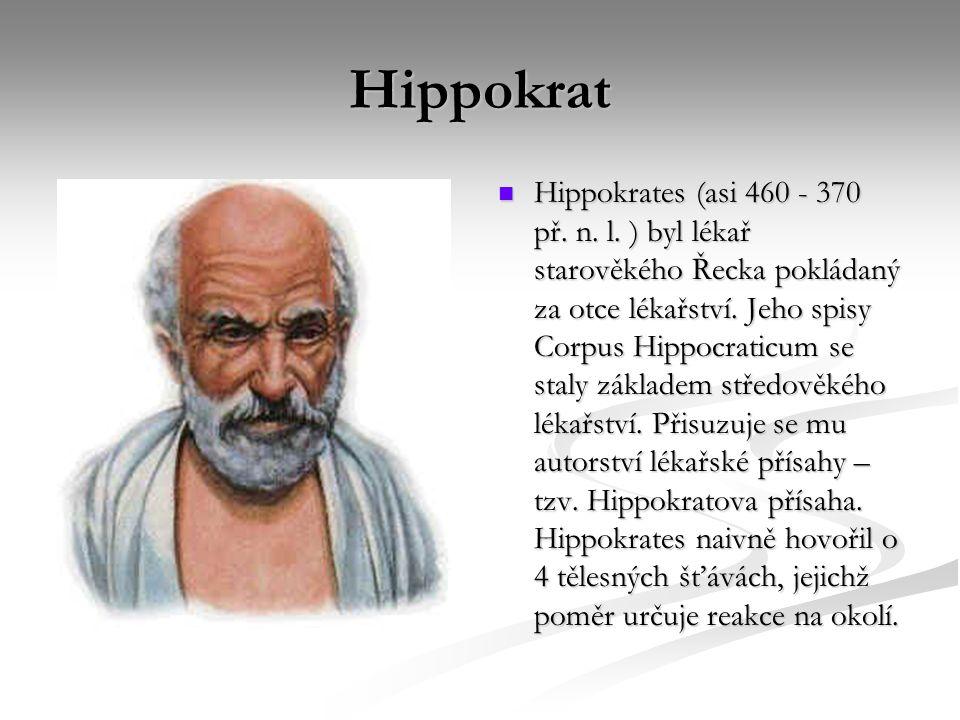 Hippokrat Hippokrates (asi 460 - 370 př. n. l. ) byl lékař starověkého Řecka pokládaný za otce lékařství. Jeho spisy Corpus Hippocraticum se staly zák