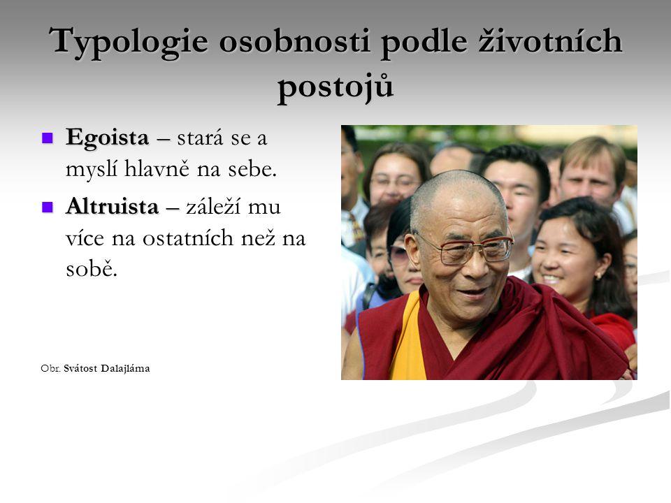 Typologie osobnosti podle životních postojů Egoista – Egoista – stará se a myslí hlavně na sebe. Altruista – Altruista – záleží mu více na ostatních n