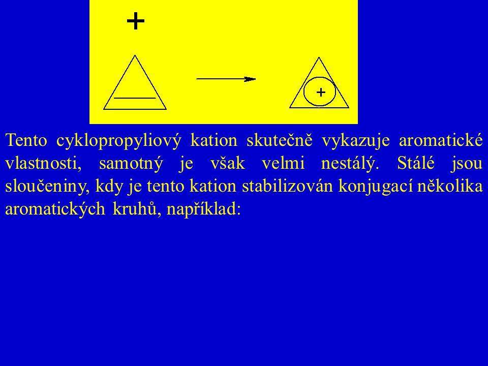 Tento cyklopropyliový kation skutečně vykazuje aromatické vlastnosti, samotný je však velmi nestálý. Stálé jsou sloučeniny, kdy je tento kation stabil