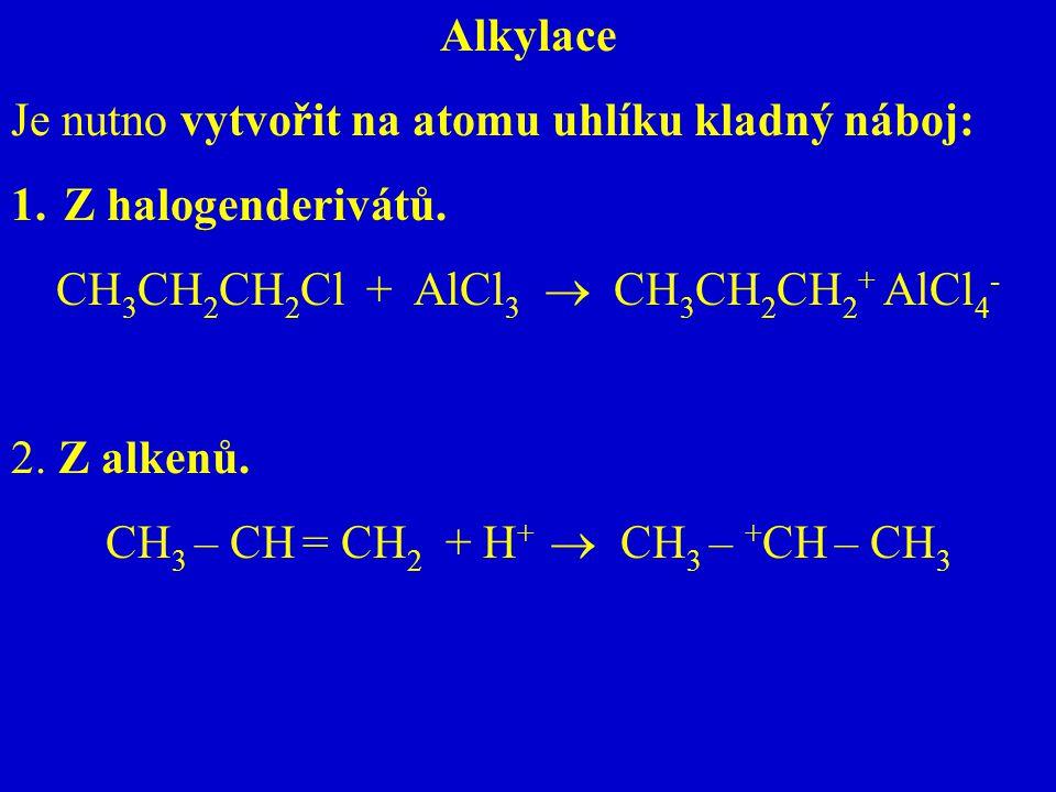 Alkylace Je nutno vytvořit na atomu uhlíku kladný náboj: 1.Z halogenderivátů. CH 3 CH 2 CH 2 Cl + AlCl 3  CH 3 CH 2 CH 2 + AlCl 4 - 2. Z alkenů. CH 3