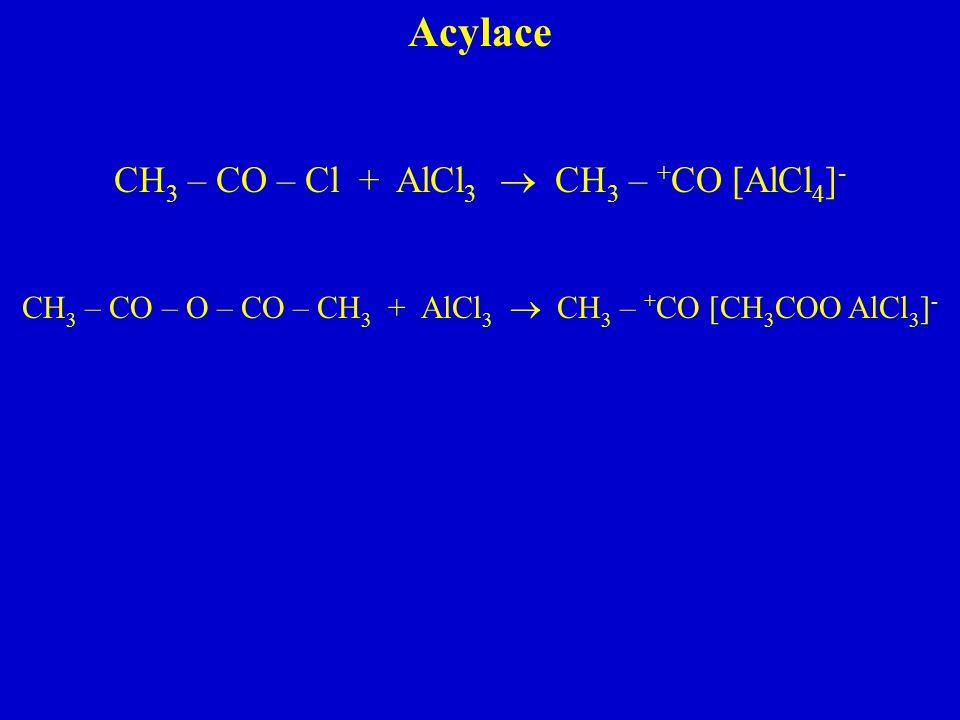 Acylace CH 3 – CO – Cl + AlCl 3  CH 3 – + CO [AlCl 4 ] - CH 3 – CO – O – CO – CH 3 + AlCl 3  CH 3 – + CO [CH 3 COO AlCl 3 ] -