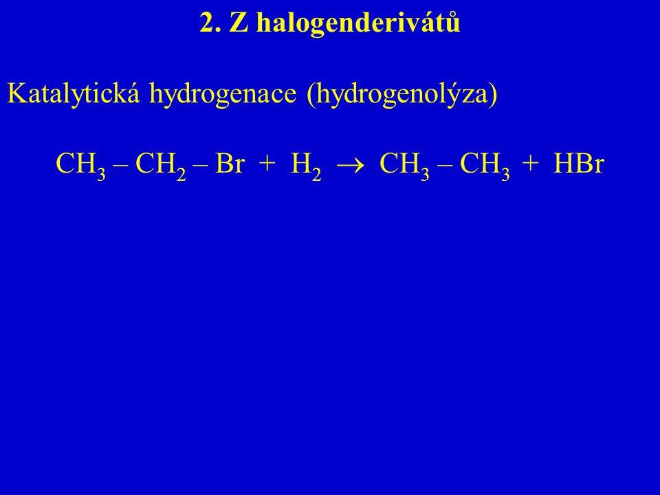 2. Z halogenderivátů Katalytická hydrogenace (hydrogenolýza) CH 3 – CH 2 – Br + H 2  CH 3 – CH 3 + HBr