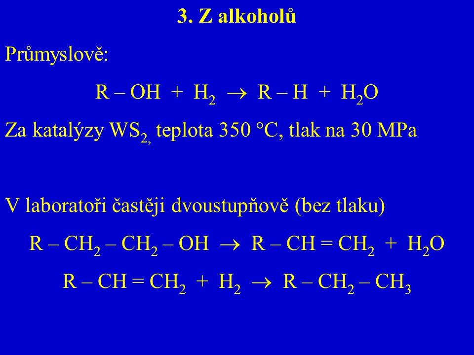 3. Z alkoholů Průmyslově: R – OH + H 2  R – H + H 2 O Za katalýzy WS 2, teplota 350 °C, tlak na 30 MPa V laboratoři častěji dvoustupňově (bez tlaku)