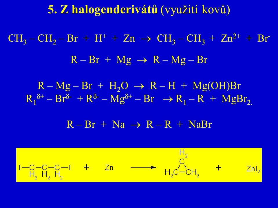 5. Z halogenderivátů (využití kovů) CH 3 – CH 2 – Br + H + + Zn  CH 3 – CH 3 + Zn 2+ + Br - R – Br + Mg  R – Mg – Br R – Mg – Br + H 2 O  R – H + M