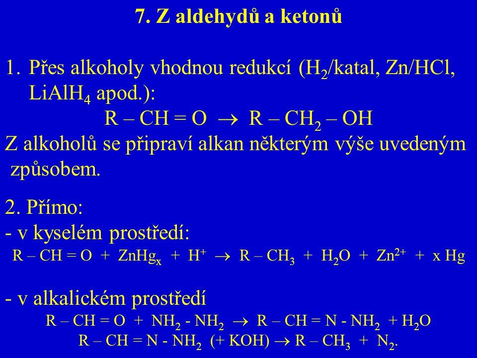 7. Z aldehydů a ketonů 1.Přes alkoholy vhodnou redukcí (H 2 /katal, Zn/HCl, LiAlH 4 apod.): R – CH = O  R – CH 2 – OH Z alkoholů se připraví alkan ně