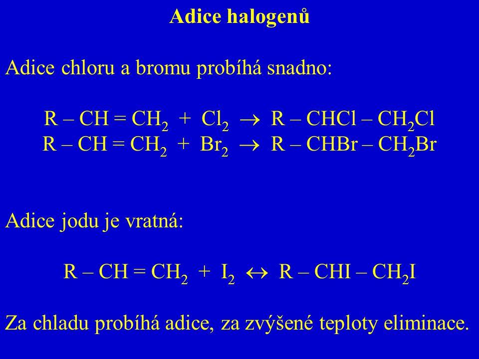 Adice halogenů Adice chloru a bromu probíhá snadno: R – CH = CH 2 + Cl 2  R – CHCl – CH 2 Cl R – CH = CH 2 + Br 2  R – CHBr – CH 2 Br Adice jodu je