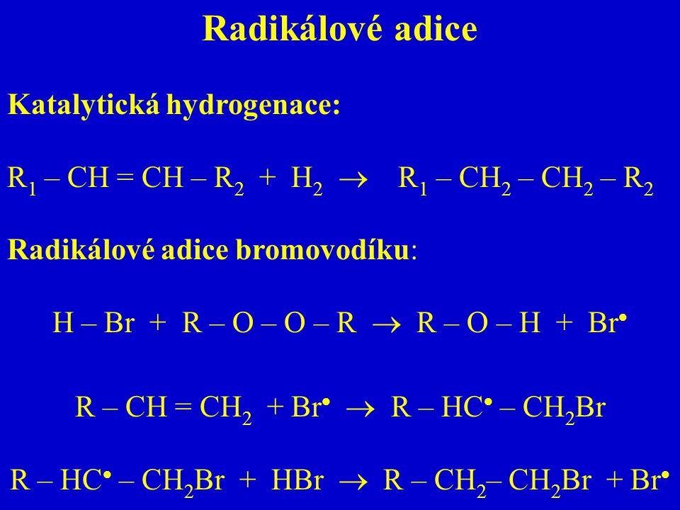 Radikálové adice Katalytická hydrogenace: R 1 – CH = CH – R 2 + H 2  R 1 – CH 2 – CH 2 – R 2 Radikálové adice bromovodíku: H – Br + R – O – O – R  R