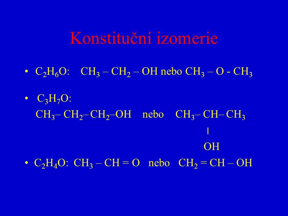 Konstituční izomerie C 2 H 6 O: CH 3 – CH 2 – OH nebo CH 3 – O - CH 3 C 3 H 7 O: CH 3 – CH 2 – CH 2 –OH nebo CH 3 – CH– CH 3 ׀ OH C 2 H 4 O: CH 3 – CH