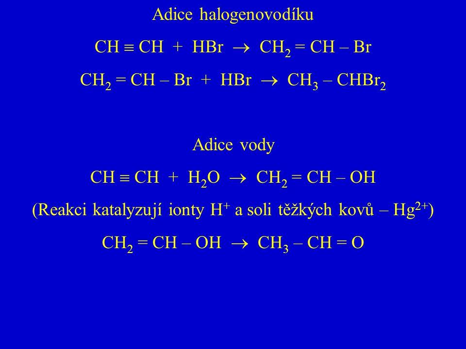 Adice halogenovodíku CH  CH + HBr  CH 2 = CH – Br CH 2 = CH – Br + HBr  CH 3 – CHBr 2 Adice vody CH  CH + H 2 O  CH 2 = CH – OH (Reakci katalyzuj