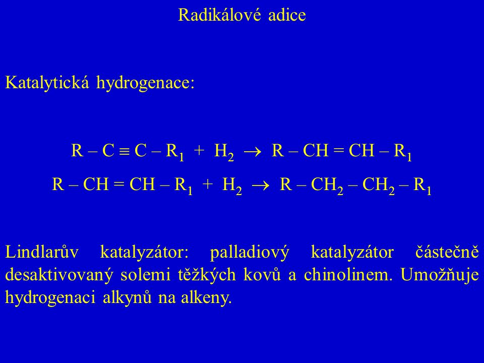 Radikálové adice Katalytická hydrogenace: R – C  C – R 1 + H 2  R – CH = CH – R 1 R – CH = CH – R 1 + H 2  R – CH 2 – CH 2 – R 1 Lindlarův katalyzá