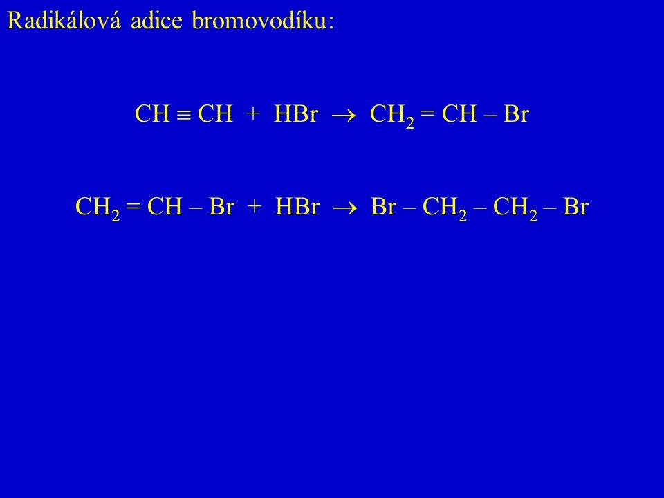 Radikálová adice bromovodíku: CH  CH + HBr  CH 2 = CH – Br CH 2 = CH – Br + HBr  Br – CH 2 – CH 2 – Br