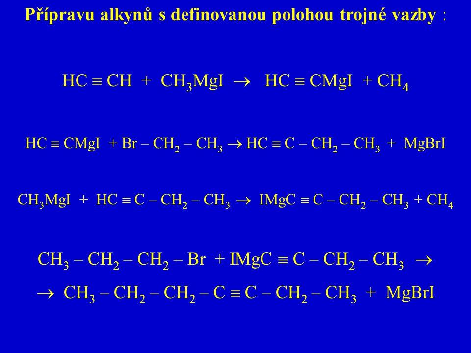 Přípravu alkynů s definovanou polohou trojné vazby : HC  CH + CH 3 MgI  HC  CMgI + CH 4 HC  CMgI + Br – CH 2 – CH 3  HC  C – CH 2 – CH 3 + MgBrI