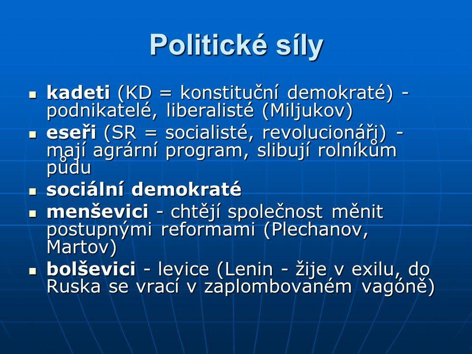 Politické síly kadeti (KD = konstituční demokraté) - podnikatelé, liberalisté (Miljukov) kadeti (KD = konstituční demokraté) - podnikatelé, liberalisté (Miljukov) eseři (SR = socialisté, revolucionáři) - mají agrární program, slibují rolníkům půdu eseři (SR = socialisté, revolucionáři) - mají agrární program, slibují rolníkům půdu sociální demokraté sociální demokraté menševici - chtějí společnost měnit postupnými reformami (Plechanov, Martov) menševici - chtějí společnost měnit postupnými reformami (Plechanov, Martov) bolševici - levice (Lenin - žije v exilu, do Ruska se vrací v zaplombovaném vagóně) bolševici - levice (Lenin - žije v exilu, do Ruska se vrací v zaplombovaném vagóně)