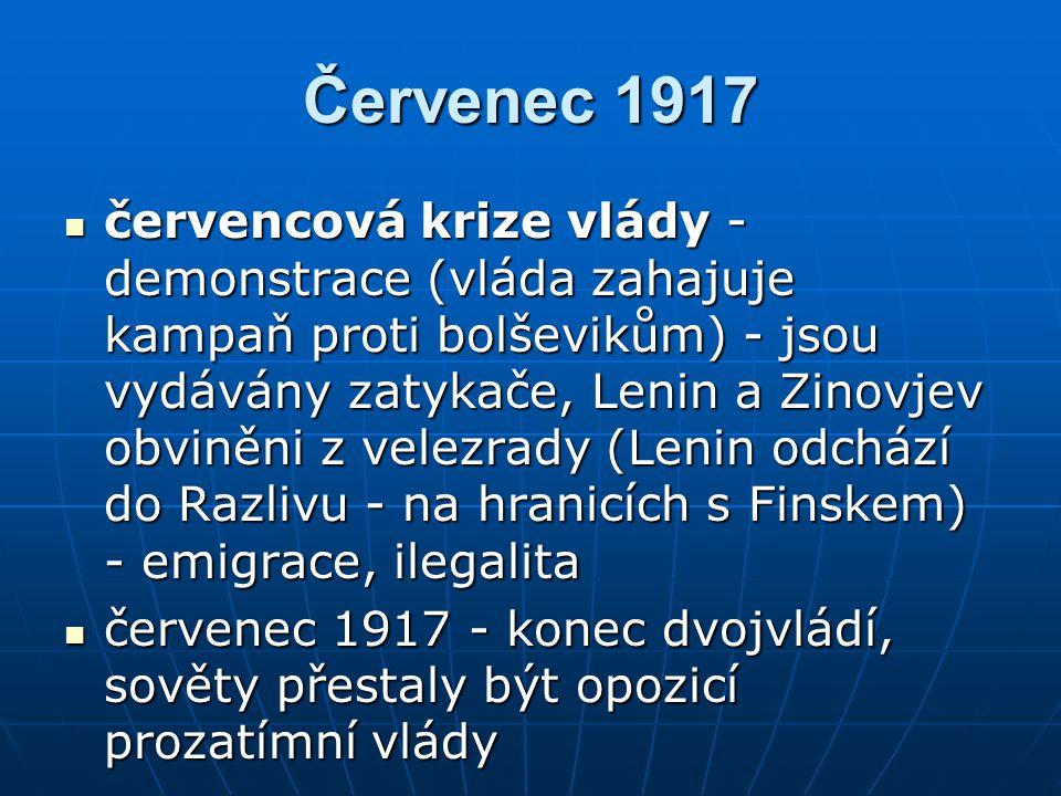 Červenec 1917 červencová krize vlády - demonstrace (vláda zahajuje kampaň proti bolševikům) - jsou vydávány zatykače, Lenin a Zinovjev obviněni z velezrady (Lenin odchází do Razlivu - na hranicích s Finskem) - emigrace, ilegalita červencová krize vlády - demonstrace (vláda zahajuje kampaň proti bolševikům) - jsou vydávány zatykače, Lenin a Zinovjev obviněni z velezrady (Lenin odchází do Razlivu - na hranicích s Finskem) - emigrace, ilegalita červenec 1917 - konec dvojvládí, sověty přestaly být opozicí prozatímní vlády červenec 1917 - konec dvojvládí, sověty přestaly být opozicí prozatímní vlády