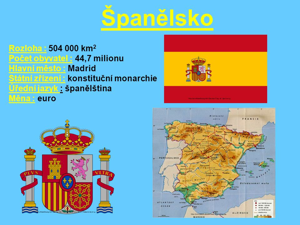 Území patřící ke Španělsku : http://leccos.com/pics/pic/kanarske_ostrovy-_mapa.jpg Las Palmas – Gran Canaria http://www.swotti.com/tmp/swotti/cacheBGFZIHBHBG1HCW==/imgLas%20Palmas3.jpg Kanárské ostrovy Palma de Mallorca Baleárské ostrovy http://leccos.com/pics/pic/baleary-_mapa_.jpg http://cs.wikipedia.org/wiki/Soubor:Palma_de_Mallorca.jpg vlajka Baleárských ostrovů http://cs.wikipedia.org/wiki/Soubor:Flag_of_the_Balearic_Islands.svg Ke Španělsku ještě patří území Ceuta a Melilla v Maroku.