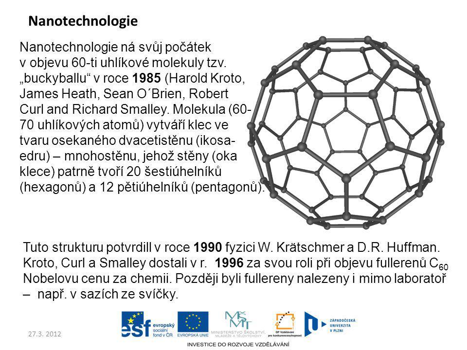 """27.3. 2012 Nanotechnologie Nanotechnologie ná svůj počátek v objevu 60-ti uhlíkové molekuly tzv. """"buckyballu"""" v roce 1985 (Harold Kroto, James Heath,"""
