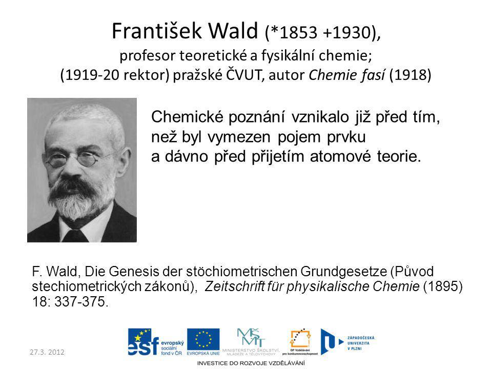 27.3. 2012 František Wald (*1853 +1930), profesor teoretické a fysikální chemie; (1919-20 rektor) pražské ČVUT, autor Chemie fasí (1918) Chemické pozn