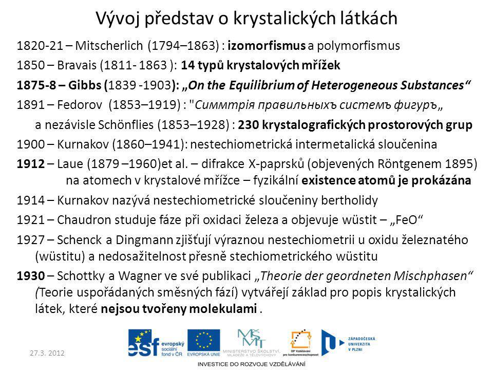 27.3. 2012 Vývoj představ o krystalických látkách 1820-21 – Mitscherlich (1794–1863) : izomorfismus a polymorfismus 1850 – Bravais (1811- 1863 ): 14 t