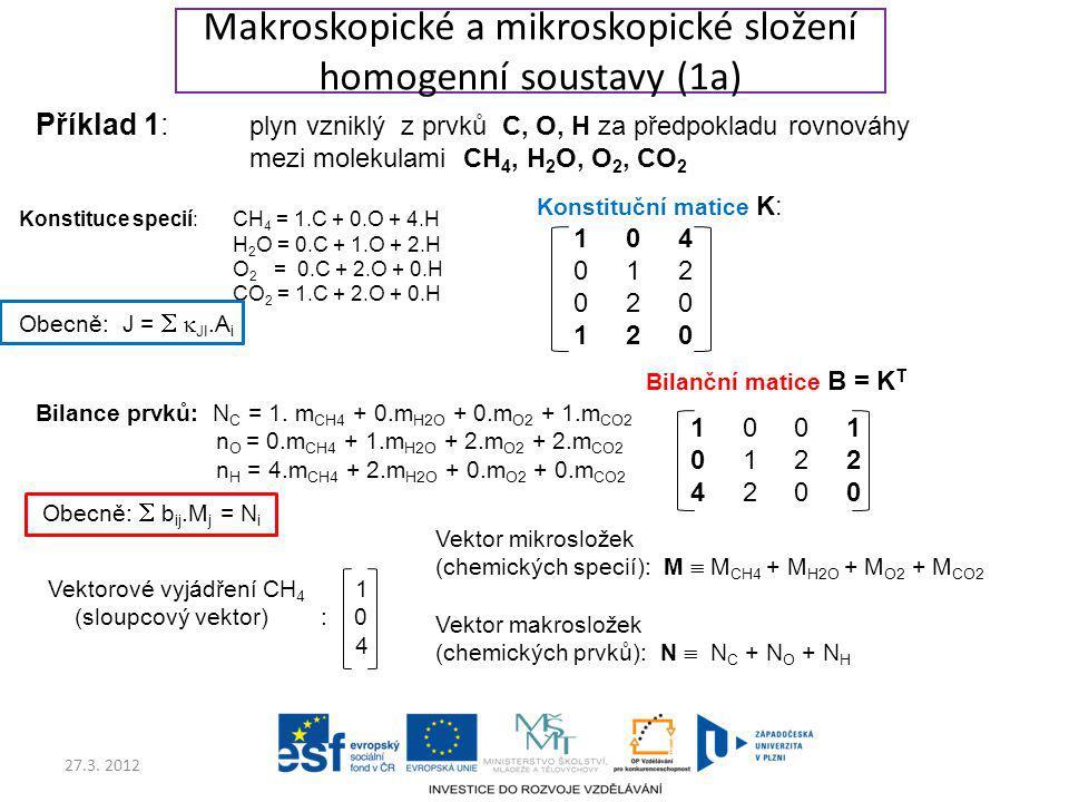 27.3. 2012 Bilanční matice B = K T 1 0 0 1 0 1 2 2 4 2 0 0 Makroskopické a mikroskopické složení homogenní soustavy (1a) Příklad 1: plyn vzniklý z prv