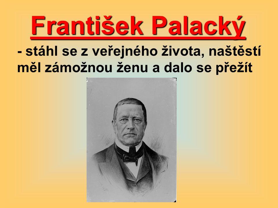 František Palacký - stáhl se z veřejného života, naštěstí měl zámožnou ženu a dalo se přežít