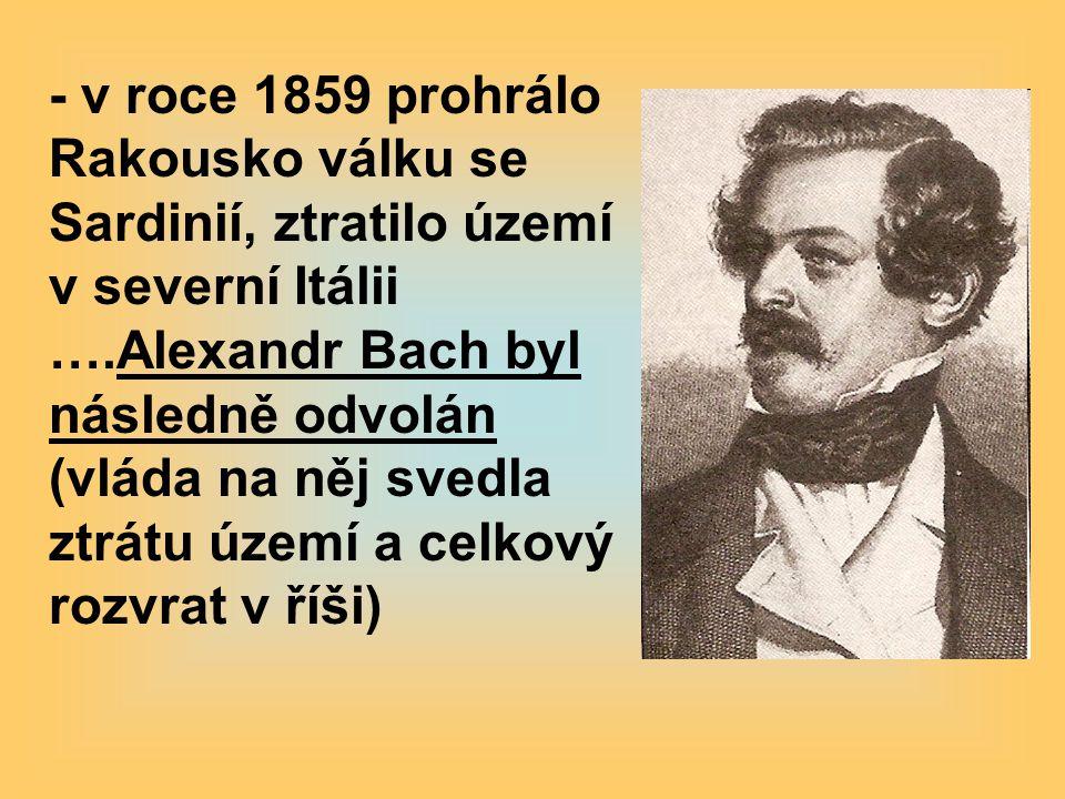 - v roce 1859 prohrálo Rakousko válku se Sardinií, ztratilo území v severní Itálii ….Alexandr Bach byl následně odvolán (vláda na něj svedla ztrátu úz